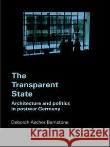 The Transparent State: Architecture and Politics in Postwar Germany Deborah Ascher Barnstone Deborah Asche Barnston Ascher 9780415700184