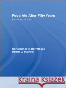 Food Aid After Fifty Years: Recasting Its Role Christopher B. Barrett Daniel G. Maxwell 9780415701242