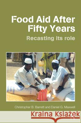 Food Aid After Fifty Years : Recasting its Role Christopher B. Barrett Daniel G. Maxwell 9780415701259