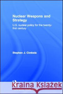 Nuclear Weapons and Strategy: Us Nuclear Policy for the Twenty-First Century Stephen J. Cimbala 9780415701990