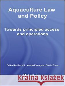 Aquaculture Law and Policy: Towards Principled Access and Operations David L. Vanderzwaag Gloria Chao 9780415702010