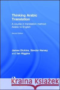 Thinking Arabic Translation: A Course in Translation Method: Arabic to English James Dickins Sandor Hervey Ian Higgins 9780415705622