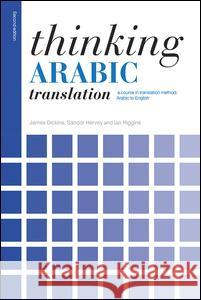 Thinking Arabic Translation: A Course in Translation Method: Arabic to English James Dickins Sandor Hervey Ian Higgins 9780415705639