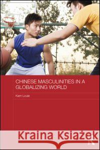 Chinese Masculinities in a Globalizing World Kam Louie 9780415711289 Routledge