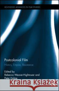 Postcolonial Film: History, Empire, Resistance Rebecca Weaver-Hightower Peter Hulme 9780415716147