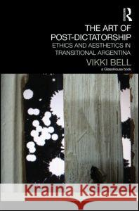 The Art of Post-Dictatorship: Ethics and Aesthetics in Transitional Argentina Vikki Bell 9780415717335