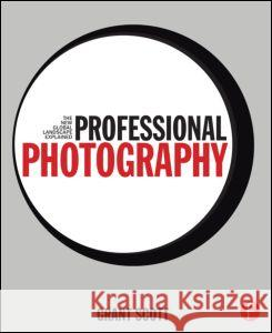 Professional Photography: The New Global Landscape Explained Grant Scott 9780415717540
