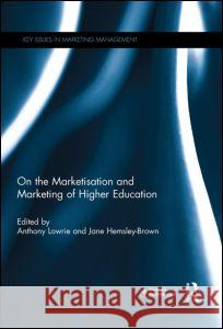 On the Marketisation and Marketing of Higher Education Anthony Lowrie Jane Hemsley-Brown 9780415725637 Routledge