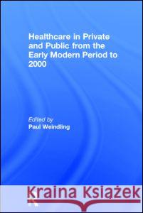 Healthcare in Private and Public from the Early Modern Period to 2000 Paul Weindling 9780415727006