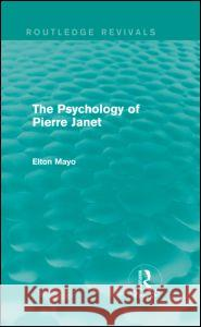 The Psychology of Pierre Janet (Routledge Revivals) Elton Mayo 9780415730228