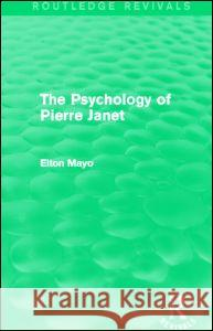 The Psychology of Pierre Janet (Routledge Revivals) Elton Mayo 9780415730235