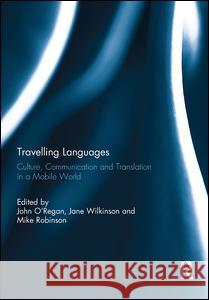 Travelling Languages: Culture, Communication and Translation in a Mobile World John O'Regan Jane Wilkinson Mike Robinson 9780415739375