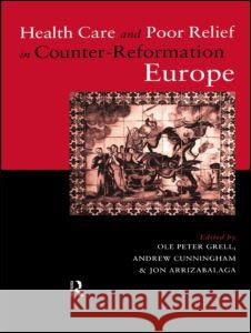 Health Care and Poor Relief in Counter-Reformation Europe Jon Arrizabalaga Andrew Cunningham Ole Peter Grell 9780415757393 Routledge