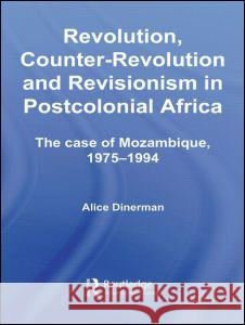 Revolution, Counter-Revolution and Revisionism in Postcolonial Africa : The Case of Mozambique, 1975-1994 Alice Dinerman 9780415770170
