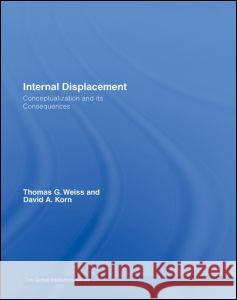 Internal Displacement: Conceptualization and Its Consequences Thomas G. Weiss David A. Korn 9780415770804