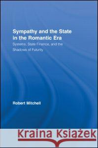 Sympathy and the State in the Romantic Era: Systems, State Finance, and the Shadows of Futurity Robert Mitchell 9780415771429