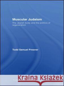Muscular Judaism: The Jewish Body and the Politics of Regeneration Todd Samuel Presner 9780415771788