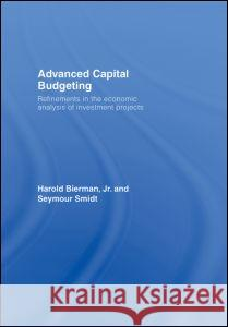 Advanced Capital Budgeting: Refinements in the Economic Analysis of Investment Projects Harold, Jr. Bierman Bierman/Smidt 9780415772051