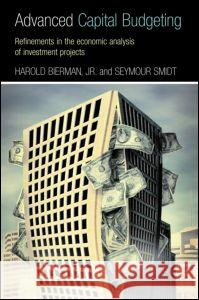 Advanced Capital Budgeting: Refinements in the Economic Analysis of Investment Projects Harold, Jr. Bierman Bierman/Smidt 9780415772068