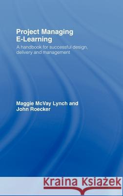 Project Managing E-Learning: A Handbook for Successful Design, Delivery and Management Maggie McVay Lynch John Roecker 9780415772198