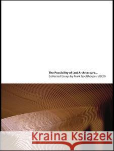 The Possibility of (An) Architecture: Collected Essays by Mark Goulthorpe, Decoi Architects Mark Goulthorpe   9780415774949
