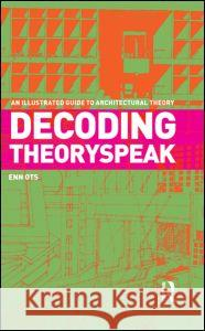 Decoding Theoryspeak: An Illustrated Guide to Architectural Theory Enn Ots   9780415778299