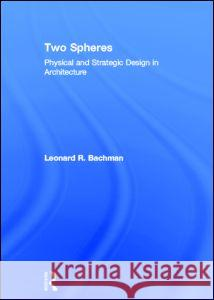 Two Spheres: Physical and Strategic Design in Architecture Leonard Bachman 9780415782463