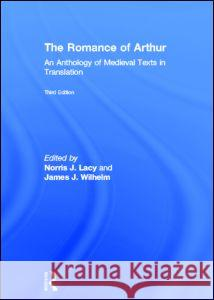 The Romance of Arthur : An Anthology of Medieval Texts in Translation Norris J. Lacy James J. Wilhelm  9780415782883 Routledge