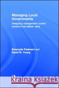 Managing Local Governments: Designing Management Control Systems That Deliver Value Emanuele Padovani David W. Young 9780415783293 Routledge