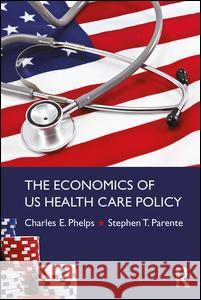 The Economics of Us Health Care Policy Charles Phelps Stephen Thomas Parente 9780415784320