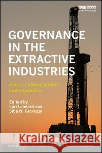 Governance in the Extractive Industries: Power, Cultural Politics and Regulation Lori Leonard Siba Grovogui 9780415786881
