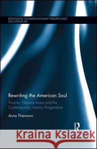 Rewriting the American Soul: Trauma, Neuroscience and the Contemporary Literary Imagination Anna Thiemann 9780415788243