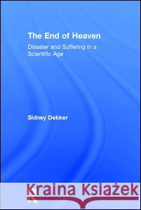 The End of Heaven: Disaster and Suffering in a Scientific Age Sidney Dekker 9780415789899