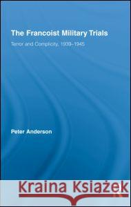 The Francoist Military Trials: Terror and Complicity,1939-1945 Anderson Peter 9780415800068