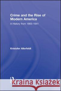 Crime and the Rise of Modern America : A History from 1865-1941 Kristofer Allerfeldt   9780415800440
