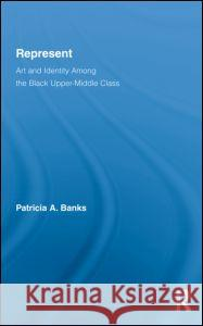 Represent: Art and Identity Among the Black Upper-Middle Class Banks Patricia 9780415800600