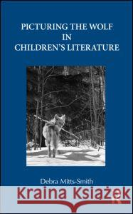 Picturing the Wolf in Children's Literature Debra Mitts-Smith 9780415801171