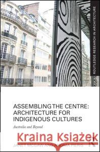 Assembling the Centre: Architecture for Indigenous Cultures: Australia and Beyond Janet McGaw Anoma Pieris 9780415815321