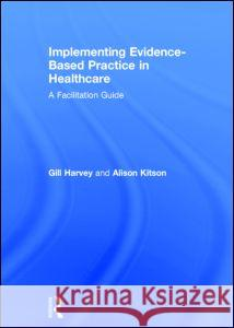 Implementing Evidence-Based Practice in Healthcare: A Facilitation Guide Gill Harvey Alison Kitson 9780415821919