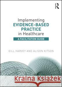 Implementing Evidence-Based Practice in Healthcare: A Facilitation Guide Gill Harvey Alison Kitson 9780415821926