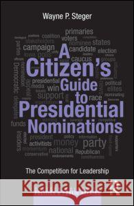 A Citizen's Guide to Presidential Nominations: The Competition for Leadership Wayne Steger 9780415827591