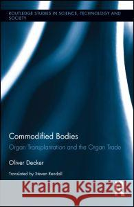 Commodified Bodies: Organ Transplantation and the Organ Trade Oliver Decker 9780415854832