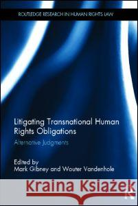 Litigating Transnational Human Rights Obligations: Alternative Judgments Mark Gibney Mark Gibney Wouter Vandenhole 9780415858113 Routledge