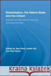Globalization, the Nation-State and the Citizen: Dilemmas and Directions for Civics and Citizenship Education Alan Reid Judith Gill Alan Sears 9780415872232