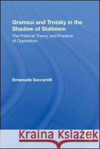 Gramsci and Trotsky in the Shadow of Stalinism: The Political Theory and Practice of Opposition Emanuele Saccarelli 9780415873383 Routledge