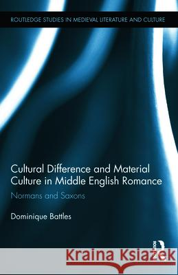 Cultural Difference and Material Culture in Middle English Romance : Normans and Saxons Dominique Battles 9780415877985