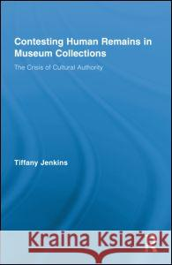 Contesting Human Remains in Museum Collections: The Crisis of Cultural Authority Tiffany Jenkins   9780415879606