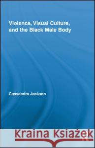 Violence, Visual Culture, and the Black Male Body Cassandra Jackson   9780415880428