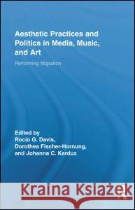 Aesthetic Practices and Politics in Media, Music, and Art: Performing Migration Dorothea Fischer-Hornung Rocio Davis Johanna Kardux 9780415882903