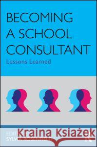 Becoming a School Consultant : Lessons Learned Sylvia Rosenfield 9780415883443